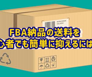 【2020年】FBA納品の送料を初心者でも簡単に抑えるには?