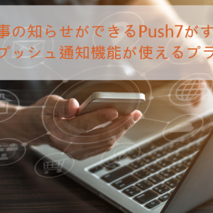 Webプッシュ通知を導入!WordPressプラグインPush7の使い方を説明