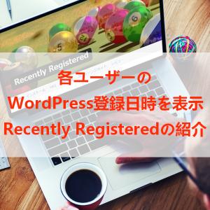 各ユーザーのWordPress登録日時を表示する「Recently Registered」の使い方
