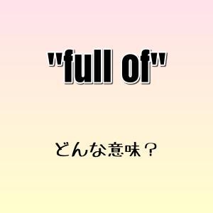 """""""be full of~""""ってどんな意味? ゼロから英語学習!!"""