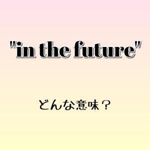 """""""in the future"""" ってどう言う意味? ゼロから英語学習!!"""