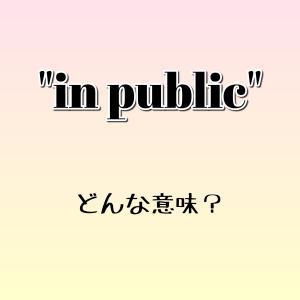 """in public"" ってどんな意味? ゼロから英語学習!!"