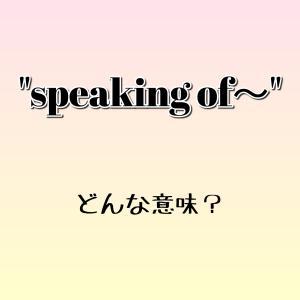 """speaking of~"" ってどんな意味? ゼロから英語を学ぼう!!"