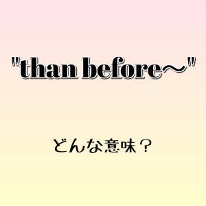 """than before~"" ってどんな意味? ゼロから英語を学ぼう!!"