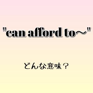 """can afford to~"" ってどんな意味? ゼロから英語を学ぼう!!"