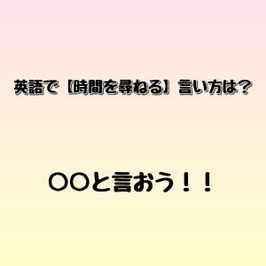 英語で【時間を尋ねる時】に使える言い方は? ゼロから英語を学ぼう!!