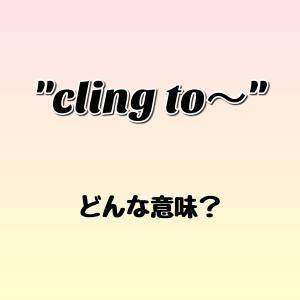 """cling to~"" ってどんな意味? ゼロから英語を学ぼう!!"