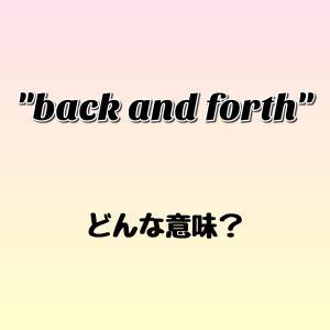 """back and forth"" ってどんな意味? ゼロから英語を学ぼう!!"