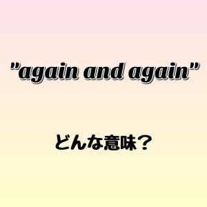 """again and again"" ってどんな意味? ゼロから英語を学ぼう!!"