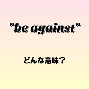 """""""be against"""" ってどんな意味? ゼロから英語を学ぼう!!"""