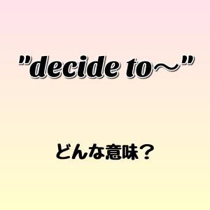 """decide to~"" ってどんな意味? ゼロから英語を学ぼう!!"