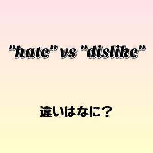 """hate"" と ""dislike"" の違いはなに? ゼロから英語を学ぼう!!"