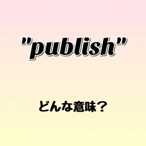 """publish"" ってどんな意味? ゼロから英語を学ぼう!!"