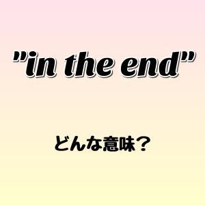 """in the end"" ってどんな意味? ゼロから英語を学ぼう!!"