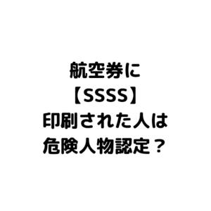 航空券に記載された「SSSS」の意味。無事に搭乗できる?