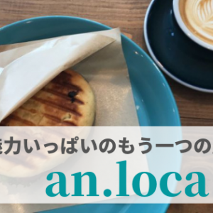 【金沢カフェ】『an.loca(アンロカ)』魅力いっぱいのもう一つの居場所。
