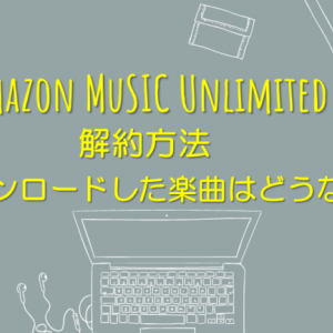 Amazon Music Unlimitedの解約方法。ダウンロードした曲はどうなる?