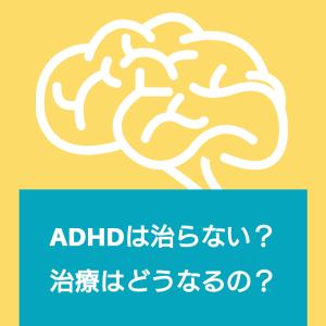 ADHDは治らない?診断後の治療はどうなるか