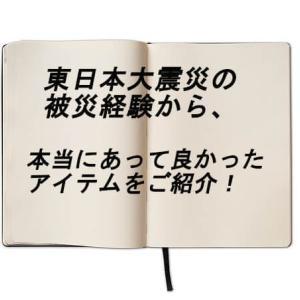 東日本大震災を経験して本当にあって助かったアイテムを紹介します。