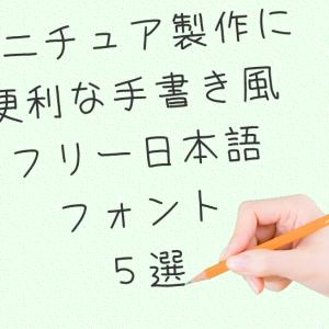 ミニチュア製作に便利な手書き風フリー日本語フォント5選