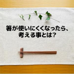箸が使いにくくなったら、考える事とは?