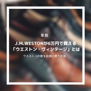 【革靴】J.M.WESTONの靴が6万円で買える⁉︎ その方法は「ウエストン・ヴィンテージ」。