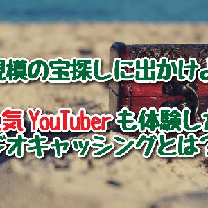 【世界規模の宝探し!ジオキャッシングとは?】人気YouTuber水溜りボンドやワタナベマホトも体験したアウトドアゲーム!