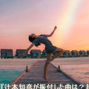 辻本知彦がダンスの振付をした曲を動画を紹介!感電やパプリカの振り付けも担当!