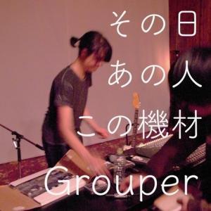Grouper【その日あの人この機材】グルーパーさん
