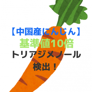 【中国産にんじん】基準値10倍のトリアジメノール検出!