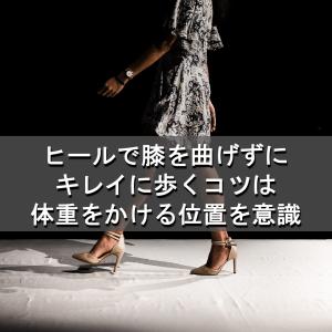 ハイヒールで膝を曲げずにキレイに歩くコツは体重をかける位置を意識するだけ