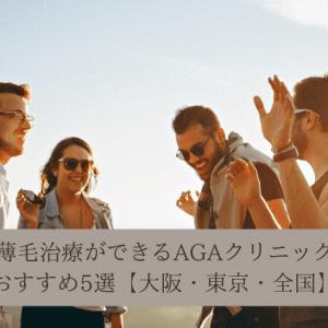 【大阪・東京・全国】薄毛治療ができるAGAクリニックおすすめ5選