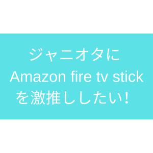 ジャニオタに Amazon fire tv stick を激推ししたい!