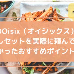 人気のOisix(オイシックス)半額お試しセットを実際に頼んでみてわかったおすすめポイント!