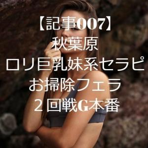 【記事007】秋葉原・ロリ巨乳妹系セラピ・お掃除フェラ・2回戦G本番