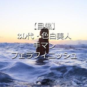 【目黒】30代・色白美人・手マン・フェラフィニッシュ