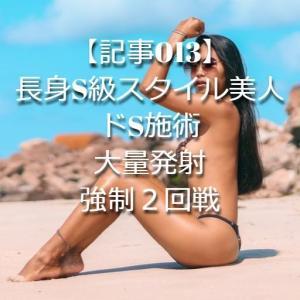 【記事013】長身S級スタイル美人・ドS施術・大量発射・強制2回戦