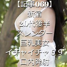 【記事069】新宿・20代後半・スレンダー巨乳美女・イチャイチャ69・口内発射