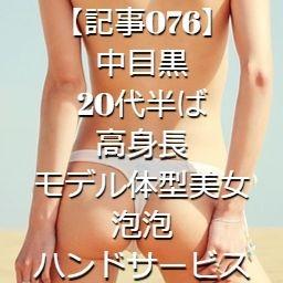 【記事076】中目黒・20代半ば・高身長モデル体型美女・泡泡ハンドサービス