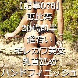 【記事078】恵比寿・20代前半・超若いキレカワ美女・乳首舐めハンドフィニッシュ