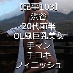【記事103】渋谷・20代前半・OL風巨乳美女・手マン・手コキフィニッシュ