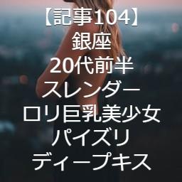 【記事104】銀座・20代前半・スレンダーロリ巨乳美少女・パイズリ・ディープキス
