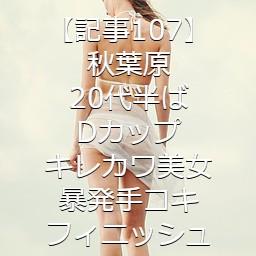 【記事107】秋葉原・20代半ば・Dカップキレカワ美女・暴発手コキフィニッシュ