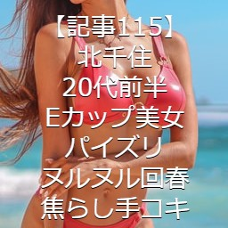 【記事115】北千住・20代前半・Eカップ美女・パイズリ・ヌルヌル回春・焦らし手コキ