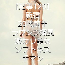 【記事120】新宿・20代前半・ラウンジ嬢風激カワ美女・ソフトキス・手マン