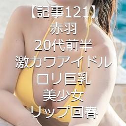 【記事121】赤羽・20代前半・激カワアイドル・ロリ巨乳美少女・リップ回春
