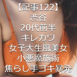 【記事122】渋谷・20代前半・キレカワ女子大生風美女・小悪魔施術・焦らし手コキ暴発