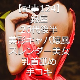 【記事124】銀座・20代後半・美形キャバ嬢風スレンダー美女・乳首舐め手コキ