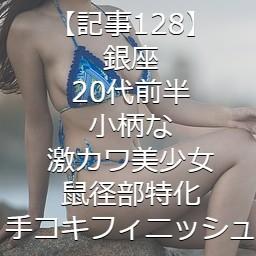 【記事128】銀座・20代前半・小柄な激カワ美少女・鼠径部特化・手コキフィニッシュ