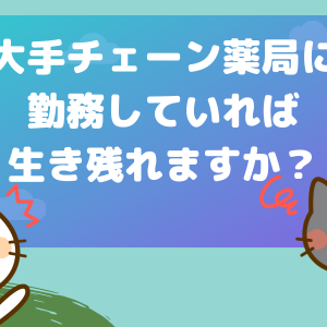 【猫でもわかる】大手チェーン薬局に勤務していれば生き残れますか?